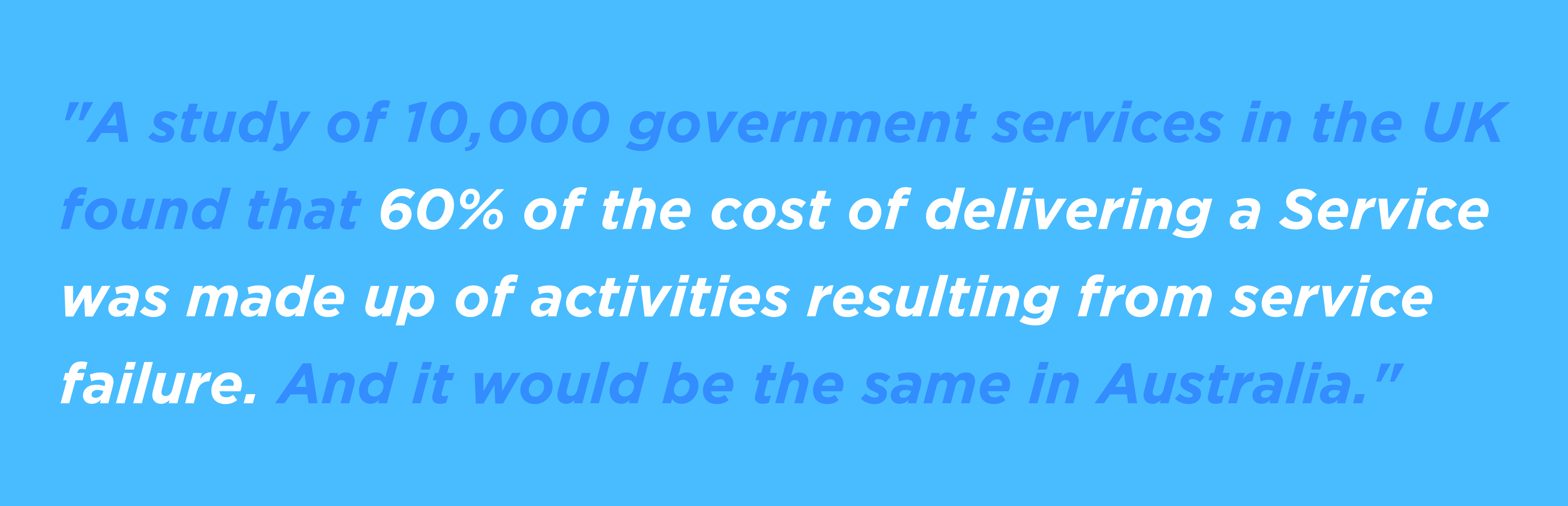 60% of the cost of delivering a Service was made up of activities resulting from service failure.