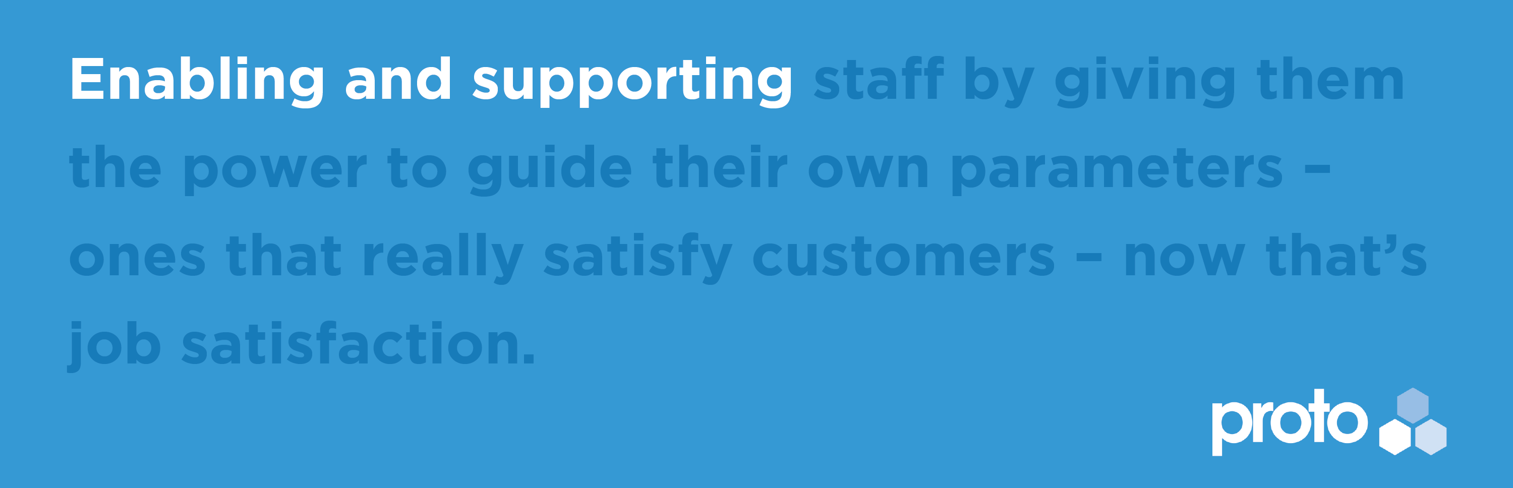 Enabling and supporting staff by giving them the power to guide their own parameters - ones that really satisfy customers - now that's job satisfaction.