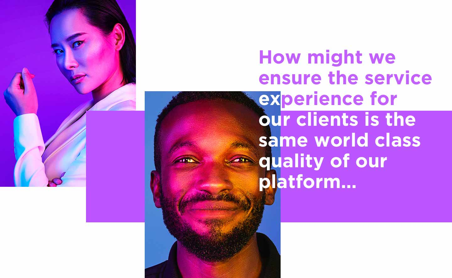 How might we ensure the service experience for our clients is the same world class quality of our platform...